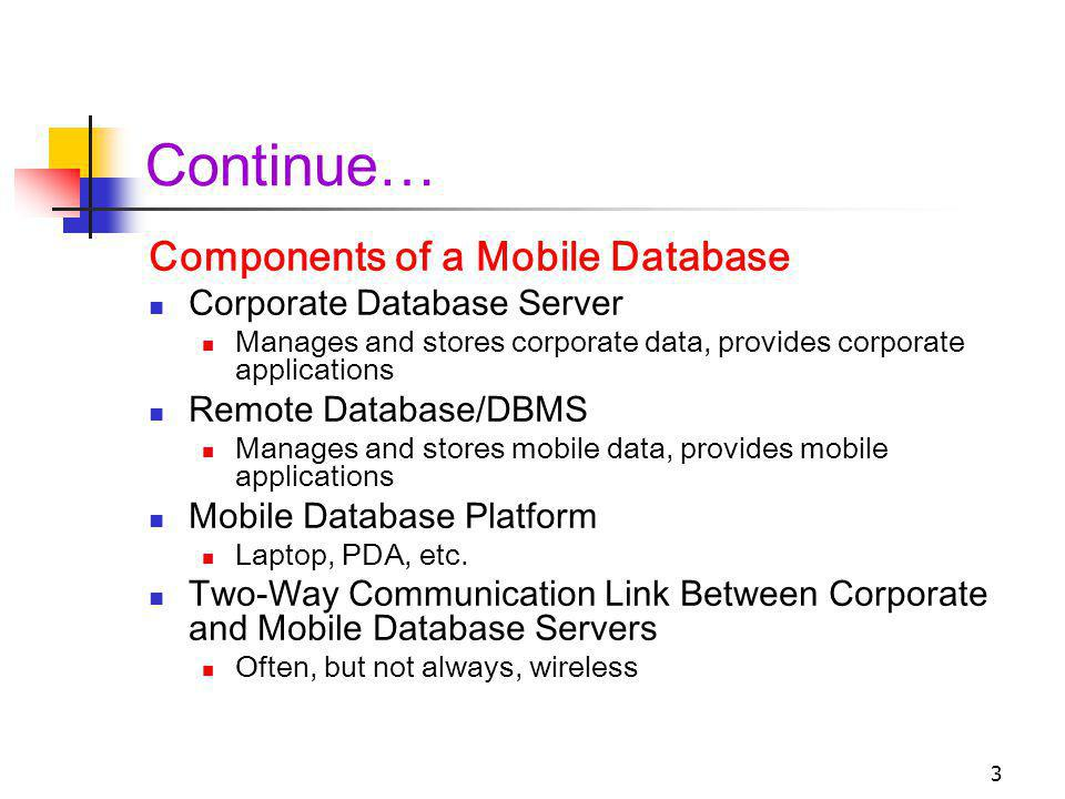 3 Continue… Components of a Mobile Database Corporate Database Server Manages and stores corporate data, provides corporate applications Remote Database/DBMS Manages and stores mobile data, provides mobile applications Mobile Database Platform Laptop, PDA, etc.
