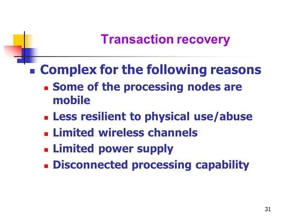 31 Transaction recovery Complex for the following reasons Some of the processing nodes are mobile Less resilient to physical use/abuse Limited wireles