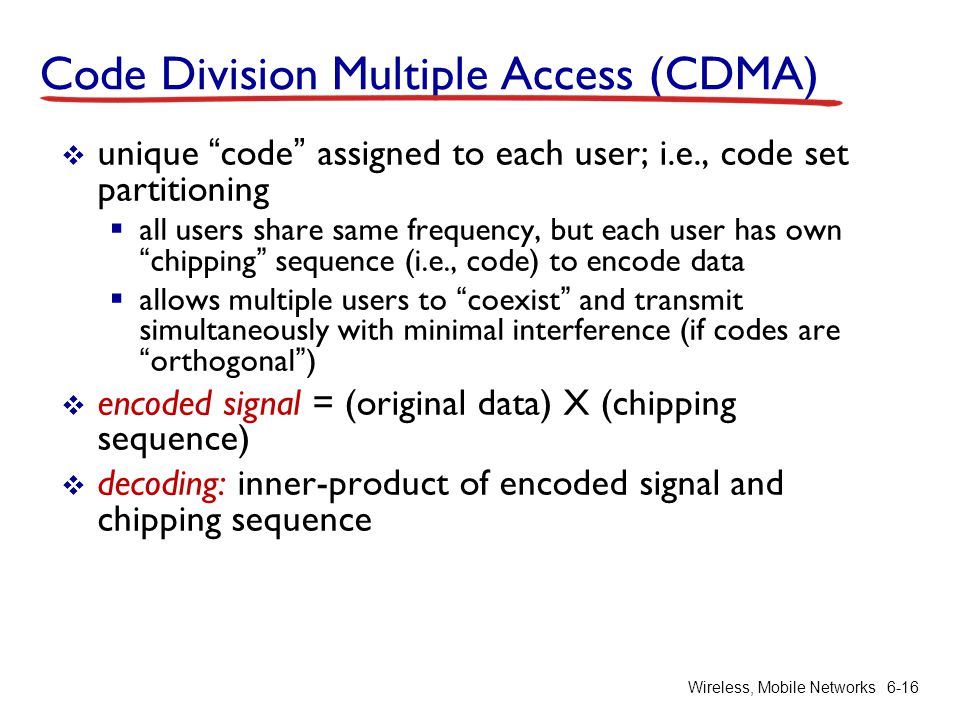 Wireless, Mobile Networks6-16 Code Division Multiple Access (CDMA) unique code assigned to each user; i.e., code set partitioning all users share same
