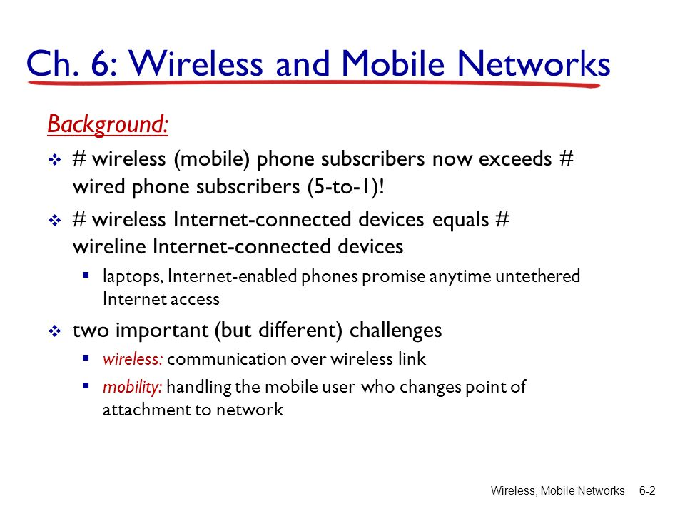 Wireless, Mobile Networks6-2 Ch. 6: Wireless and Mobile Networks Background: # wireless (mobile) phone subscribers now exceeds # wired phone subscribe