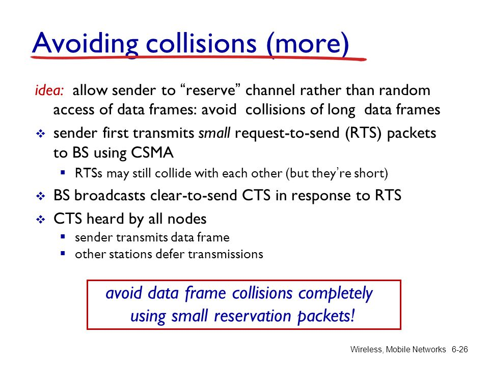 Wireless, Mobile Networks6-26 Avoiding collisions (more) idea: allow sender to reserve channel rather than random access of data frames: avoid collisi
