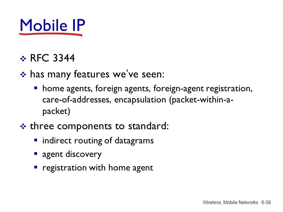 Wireless, Mobile Networks6-56 Mobile IP RFC 3344 has many features weve seen: home agents, foreign agents, foreign-agent registration, care-of-address