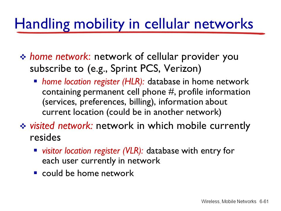 Wireless, Mobile Networks6-61 Handling mobility in cellular networks home network: network of cellular provider you subscribe to (e.g., Sprint PCS, Ve