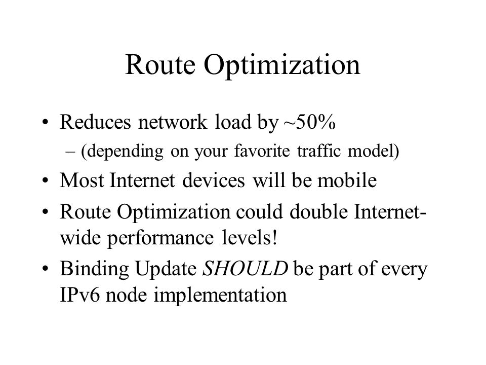 Route Optimization Reduces network load by ~50% –(depending on your favorite traffic model) Most Internet devices will be mobile Route Optimization could double Internet- wide performance levels.