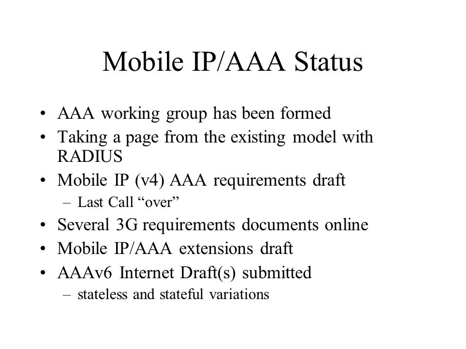 Mobile IP/AAA Status AAA working group has been formed Taking a page from the existing model with RADIUS Mobile IP (v4) AAA requirements draft –Last Call over Several 3G requirements documents online Mobile IP/AAA extensions draft AAAv6 Internet Draft(s) submitted –stateless and stateful variations