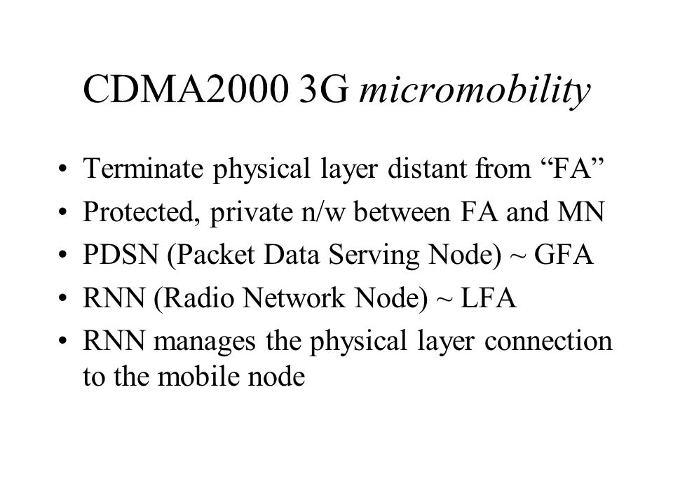 CDMA2000 3G micromobility Terminate physical layer distant from FA Protected, private n/w between FA and MN PDSN (Packet Data Serving Node) ~ GFA RNN (Radio Network Node) ~ LFA RNN manages the physical layer connection to the mobile node