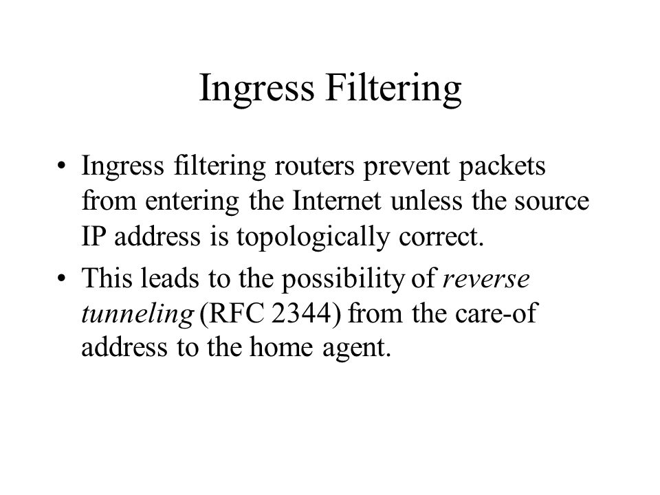 Ingress Filtering Ingress filtering routers prevent packets from entering the Internet unless the source IP address is topologically correct.