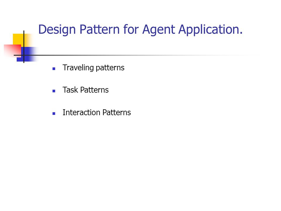 Design Pattern for Agent Application. Traveling patterns Task Patterns Interaction Patterns