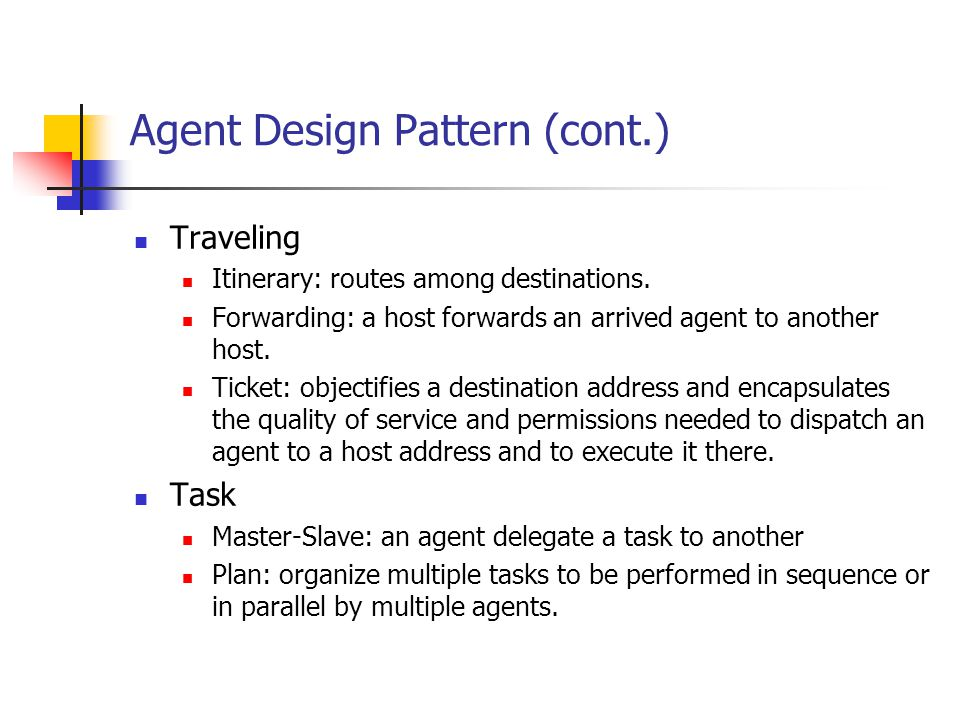 Agent Design Pattern (cont.) Traveling Itinerary: routes among destinations. Forwarding: a host forwards an arrived agent to another host. Ticket: obj