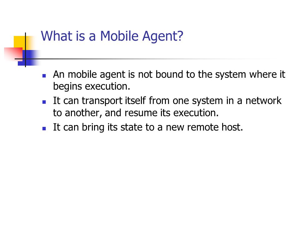 What is a Mobile Agent? An mobile agent is not bound to the system where it begins execution. It can transport itself from one system in a network to