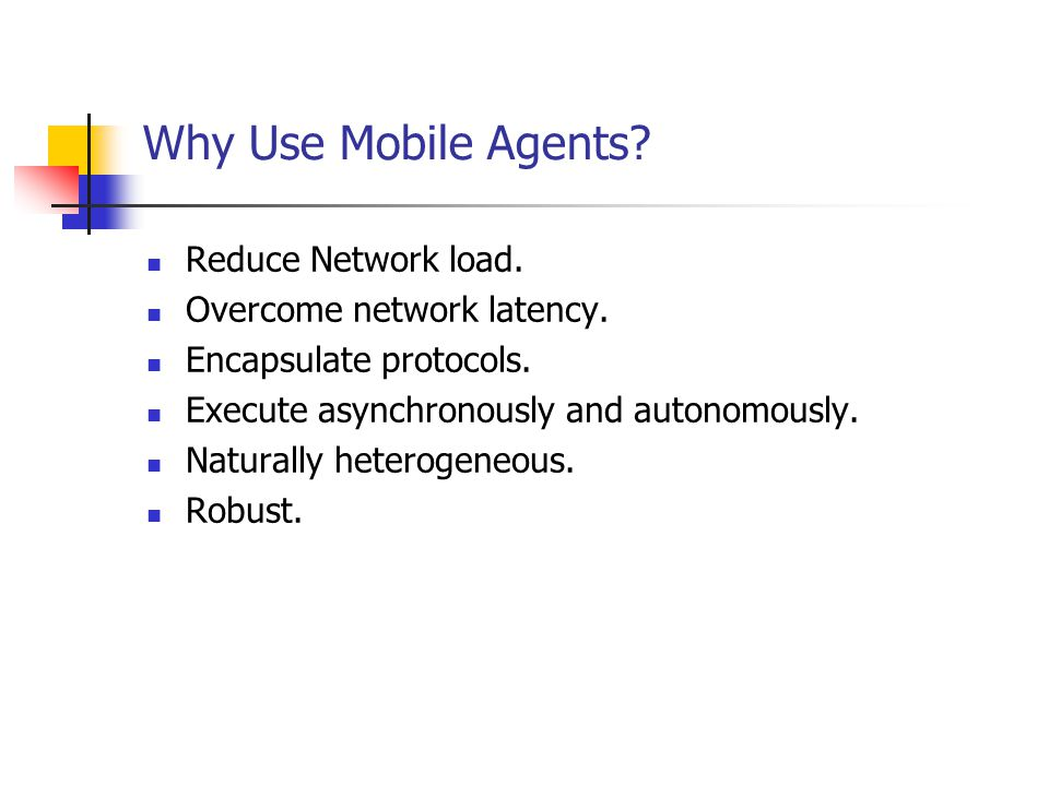Why Use Mobile Agents? Reduce Network load. Overcome network latency. Encapsulate protocols. Execute asynchronously and autonomously. Naturally hetero