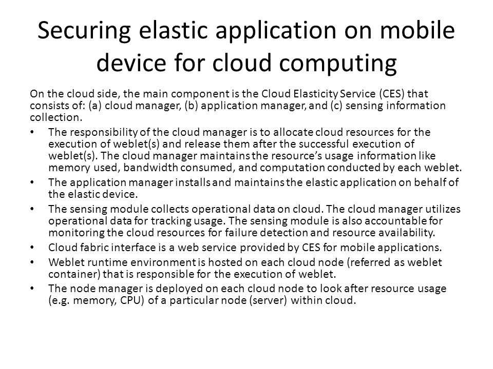 Securing elastic application on mobile device for cloud computing On the cloud side, the main component is the Cloud Elasticity Service (CES) that consists of: (a) cloud manager, (b) application manager, and (c) sensing information collection.