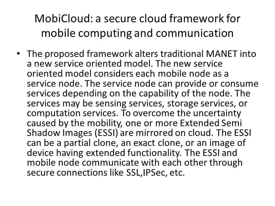 MobiCloud: a secure cloud framework for mobile computing and communication The proposed framework alters traditional MANET into a new service oriented model.