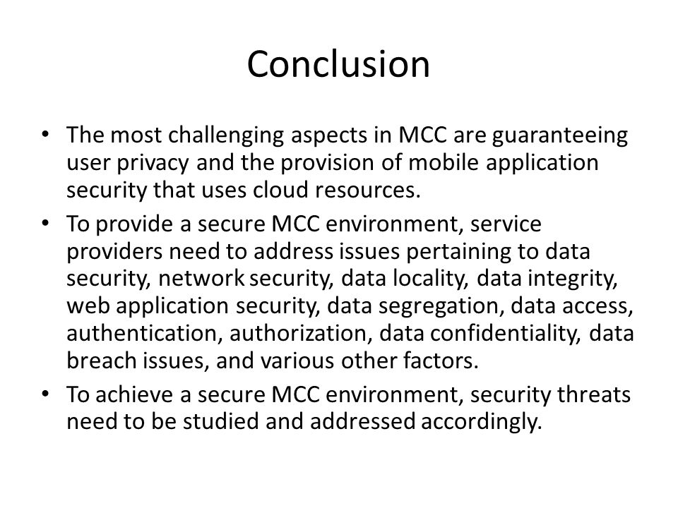 Conclusion The most challenging aspects in MCC are guaranteeing user privacy and the provision of mobile application security that uses cloud resources.