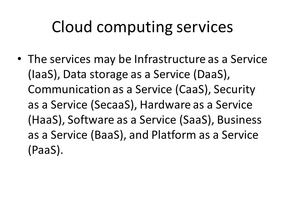Cloud computing services The services may be Infrastructure as a Service (IaaS), Data storage as a Service (DaaS), Communication as a Service (CaaS), Security as a Service (SecaaS), Hardware as a Service (HaaS), Software as a Service (SaaS), Business as a Service (BaaS), and Platform as a Service (PaaS).