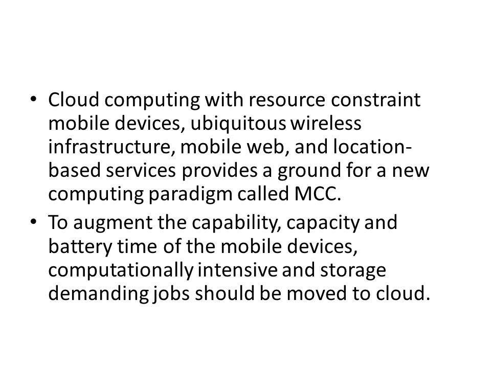 Cloud computing with resource constraint mobile devices, ubiquitous wireless infrastructure, mobile web, and location- based services provides a ground for a new computing paradigm called MCC.