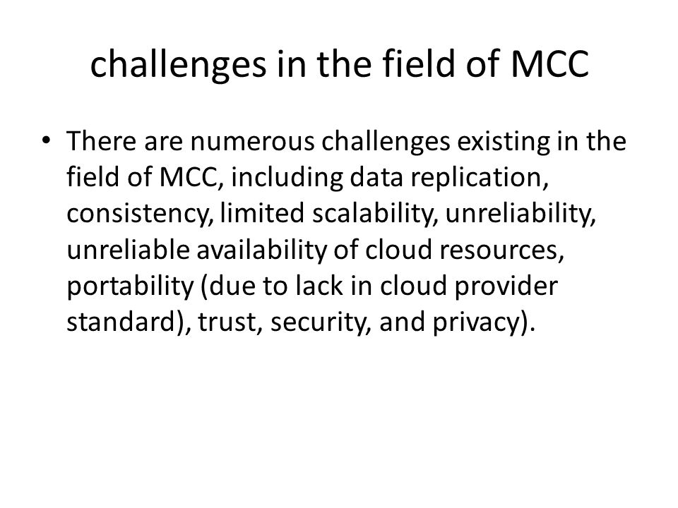 challenges in the field of MCC There are numerous challenges existing in the field of MCC, including data replication, consistency, limited scalability, unreliability, unreliable availability of cloud resources, portability (due to lack in cloud provider standard), trust, security, and privacy).