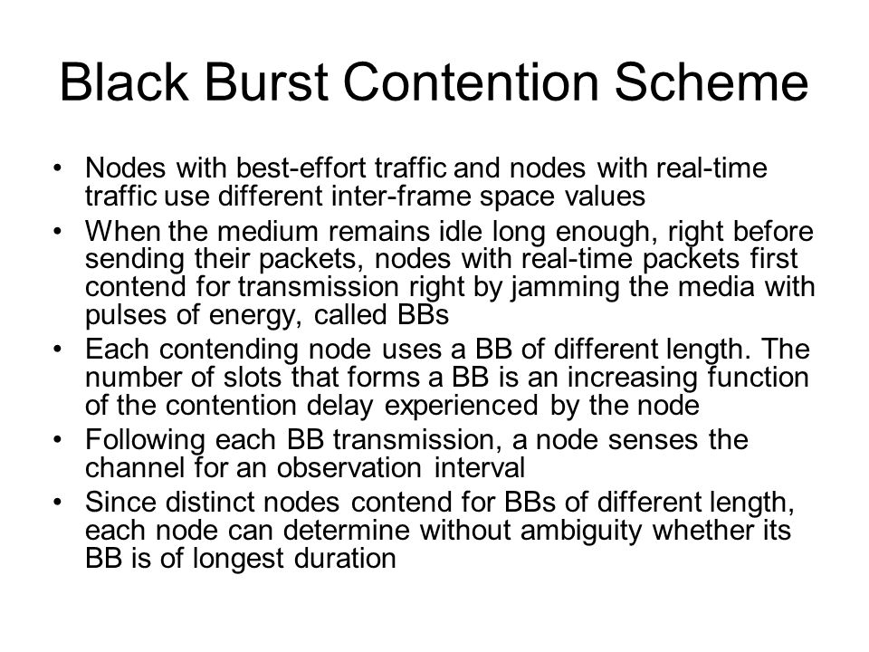 Black Burst Contention Scheme Nodes with best-effort traffic and nodes with real-time traffic use different inter-frame space values When the medium remains idle long enough, right before sending their packets, nodes with real-time packets first contend for transmission right by jamming the media with pulses of energy, called BBs Each contending node uses a BB of different length.