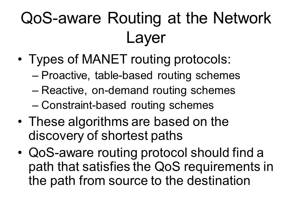 QoS-aware Routing at the Network Layer Types of MANET routing protocols: –Proactive, table-based routing schemes –Reactive, on-demand routing schemes –Constraint-based routing schemes These algorithms are based on the discovery of shortest paths QoS-aware routing protocol should find a path that satisfies the QoS requirements in the path from source to the destination