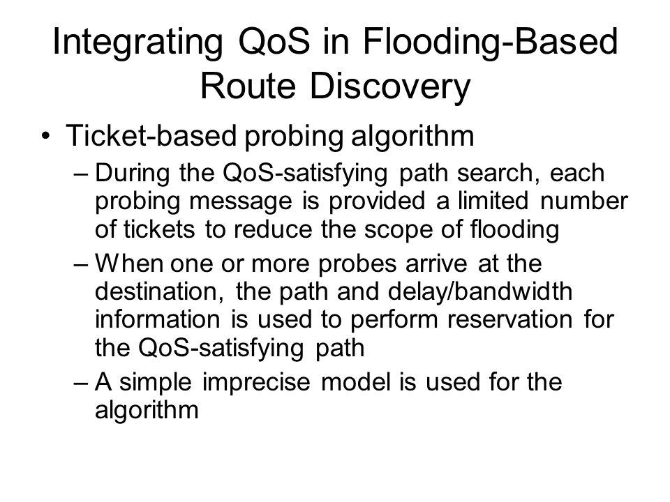 Integrating QoS in Flooding-Based Route Discovery Ticket-based probing algorithm –During the QoS-satisfying path search, each probing message is provided a limited number of tickets to reduce the scope of flooding –When one or more probes arrive at the destination, the path and delay/bandwidth information is used to perform reservation for the QoS-satisfying path –A simple imprecise model is used for the algorithm