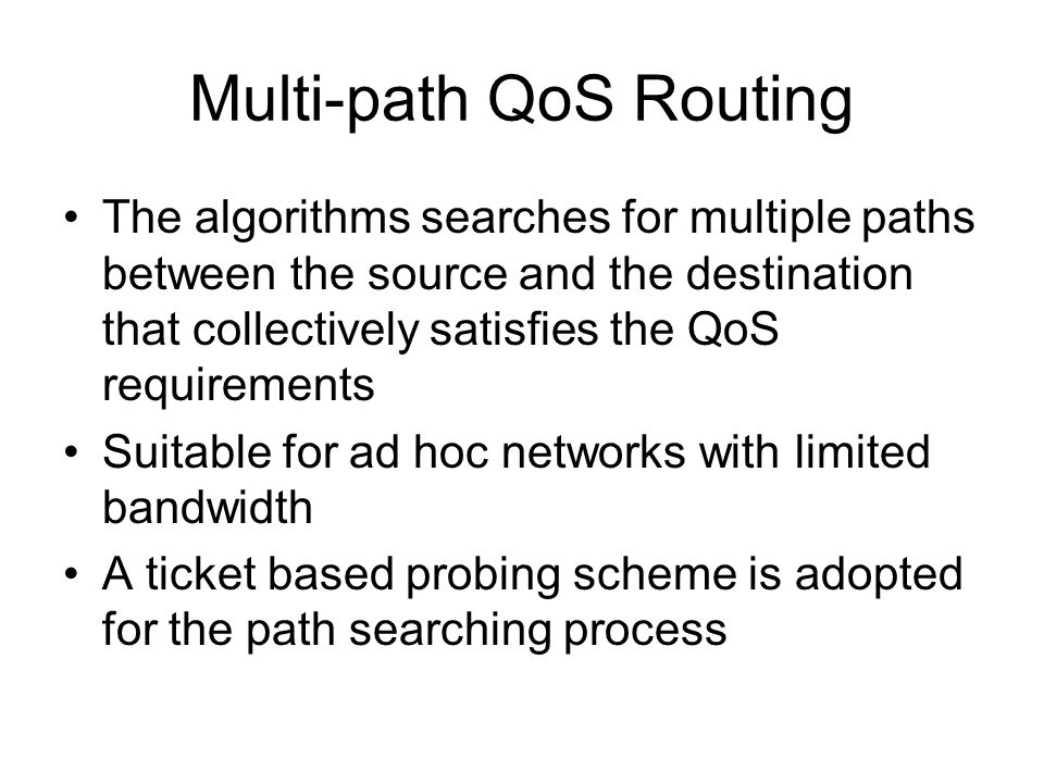 Multi-path QoS Routing The algorithms searches for multiple paths between the source and the destination that collectively satisfies the QoS requirements Suitable for ad hoc networks with limited bandwidth A ticket based probing scheme is adopted for the path searching process