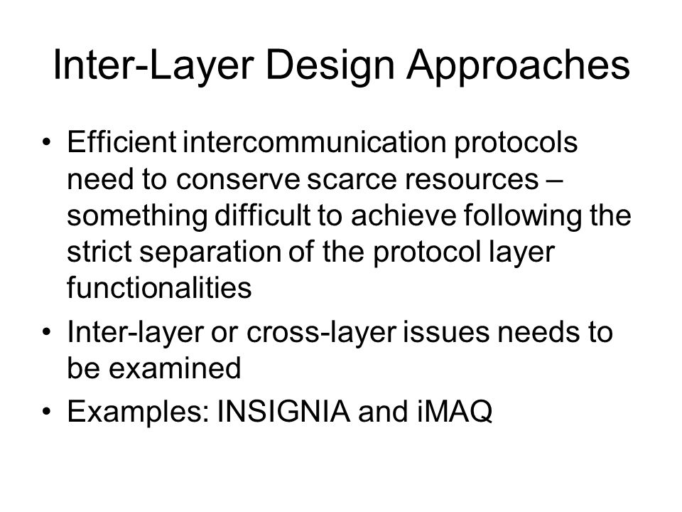 Inter-Layer Design Approaches Efficient intercommunication protocols need to conserve scarce resources – something difficult to achieve following the strict separation of the protocol layer functionalities Inter-layer or cross-layer issues needs to be examined Examples: INSIGNIA and iMAQ