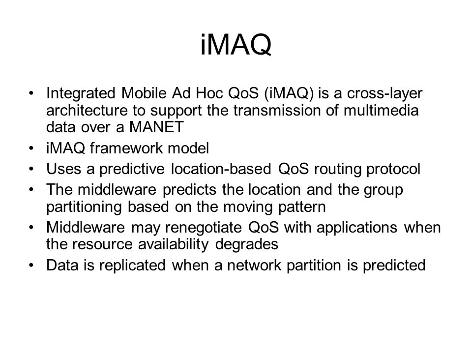 iMAQ Integrated Mobile Ad Hoc QoS (iMAQ) is a cross-layer architecture to support the transmission of multimedia data over a MANET iMAQ framework model Uses a predictive location-based QoS routing protocol The middleware predicts the location and the group partitioning based on the moving pattern Middleware may renegotiate QoS with applications when the resource availability degrades Data is replicated when a network partition is predicted