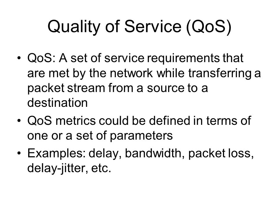 Quality of Service (QoS) QoS: A set of service requirements that are met by the network while transferring a packet stream from a source to a destination QoS metrics could be defined in terms of one or a set of parameters Examples: delay, bandwidth, packet loss, delay-jitter, etc.