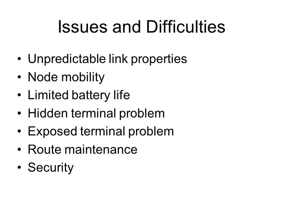 Issues and Difficulties Unpredictable link properties Node mobility Limited battery life Hidden terminal problem Exposed terminal problem Route maintenance Security