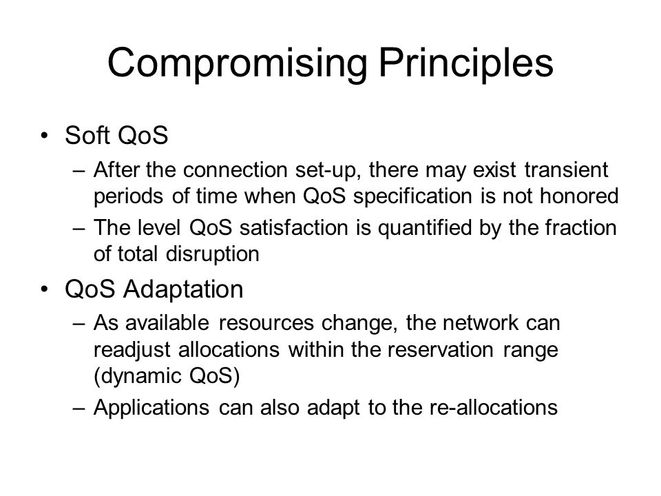 Compromising Principles Soft QoS –After the connection set-up, there may exist transient periods of time when QoS specification is not honored –The level QoS satisfaction is quantified by the fraction of total disruption QoS Adaptation –As available resources change, the network can readjust allocations within the reservation range (dynamic QoS) –Applications can also adapt to the re-allocations
