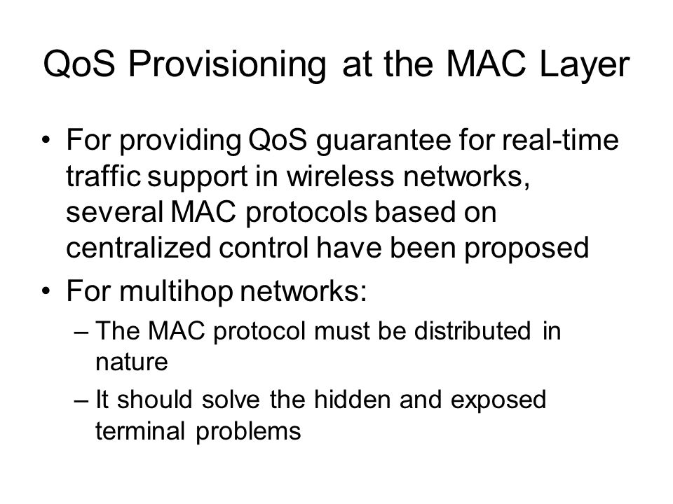 QoS Provisioning at the MAC Layer For providing QoS guarantee for real-time traffic support in wireless networks, several MAC protocols based on centralized control have been proposed For multihop networks: –The MAC protocol must be distributed in nature –It should solve the hidden and exposed terminal problems