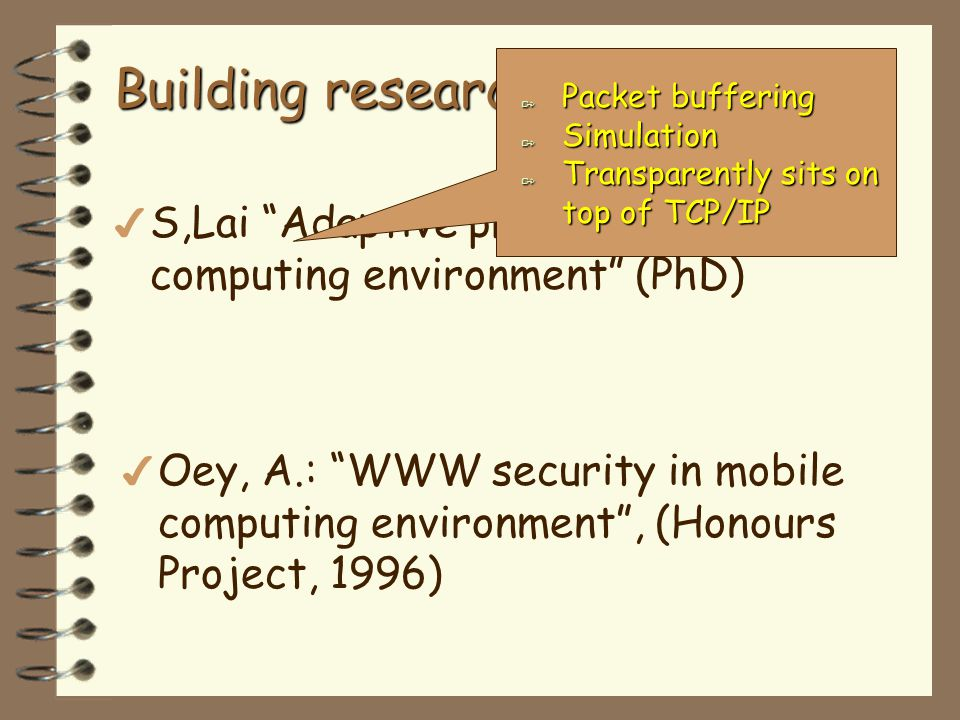4 4 Oey, A.: WWW security in mobile computing environment, (Honours Project, 1996) Building research group… more 4 S,Lai Adaptive protocols for mobile computing environment (PhD) A Packet buffering A Simulation A Transparently sits on top of TCP/IP