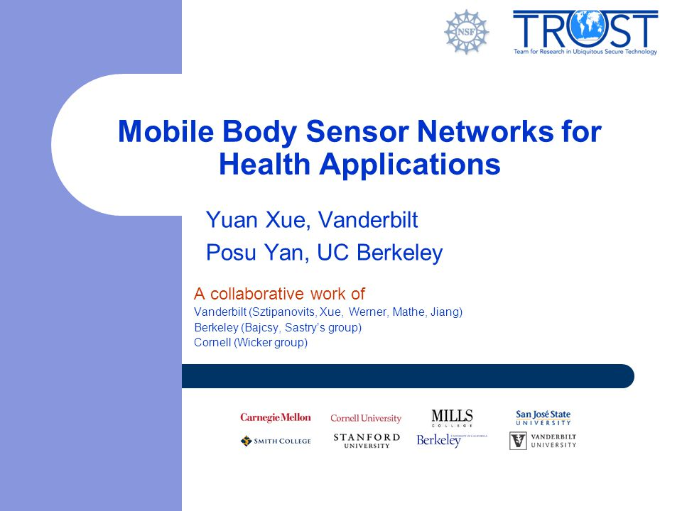 Mobile Body Sensor Networks for Health Applications Yuan Xue, Vanderbilt Posu Yan, UC Berkeley A collaborative work of Vanderbilt (Sztipanovits, Xue,