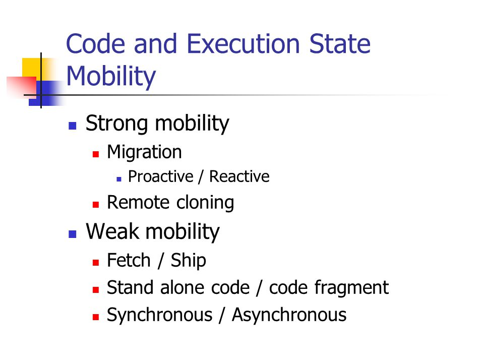 Code and Execution State Mobility Strong mobility Migration Proactive / Reactive Remote cloning Weak mobility Fetch / Ship Stand alone code / code fra