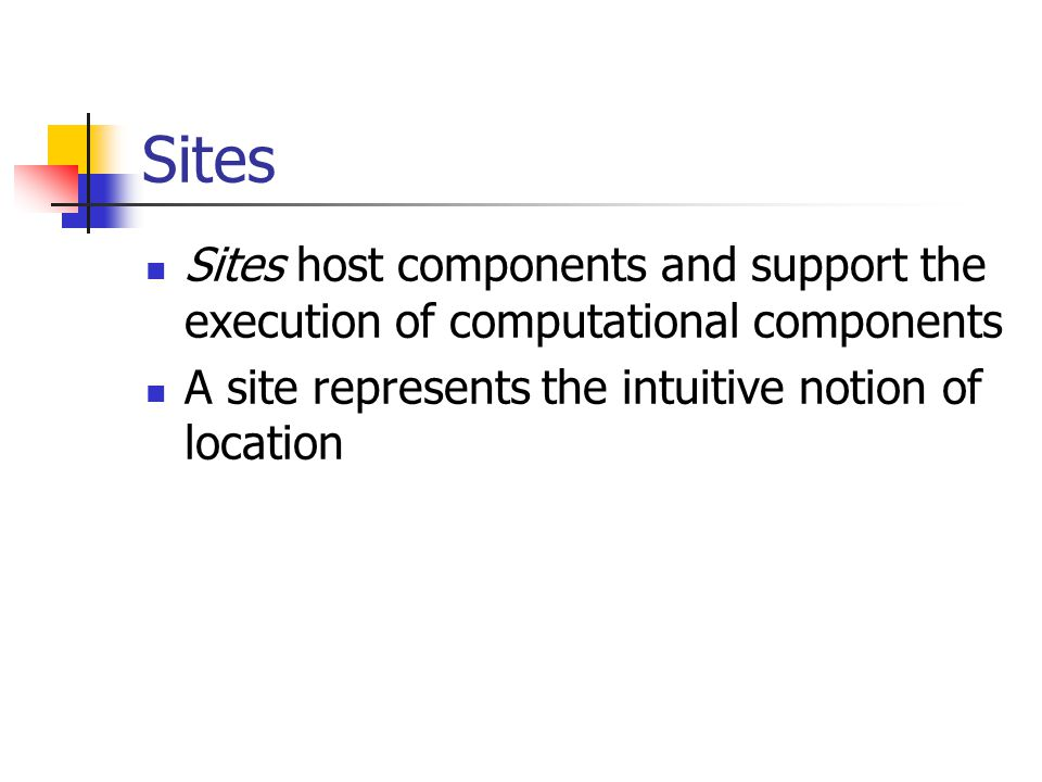 Sites Sites host components and support the execution of computational components A site represents the intuitive notion of location