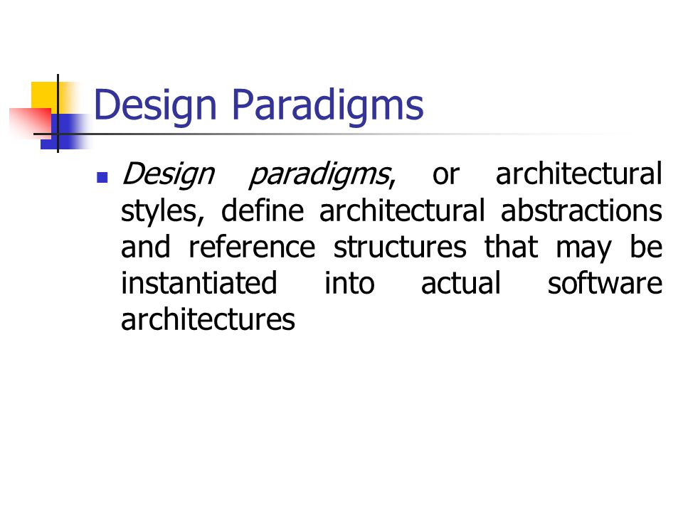Design Paradigms Design paradigms, or architectural styles, define architectural abstractions and reference structures that may be instantiated into a