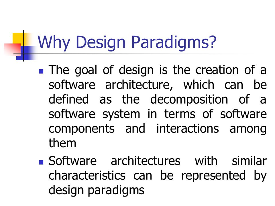 Why Design Paradigms? The goal of design is the creation of a software architecture, which can be defined as the decomposition of a software system in