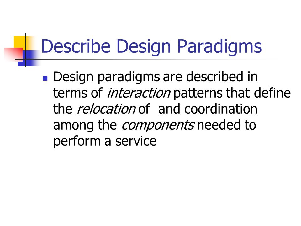 Describe Design Paradigms Design paradigms are described in terms of interaction patterns that define the relocation of and coordination among the com