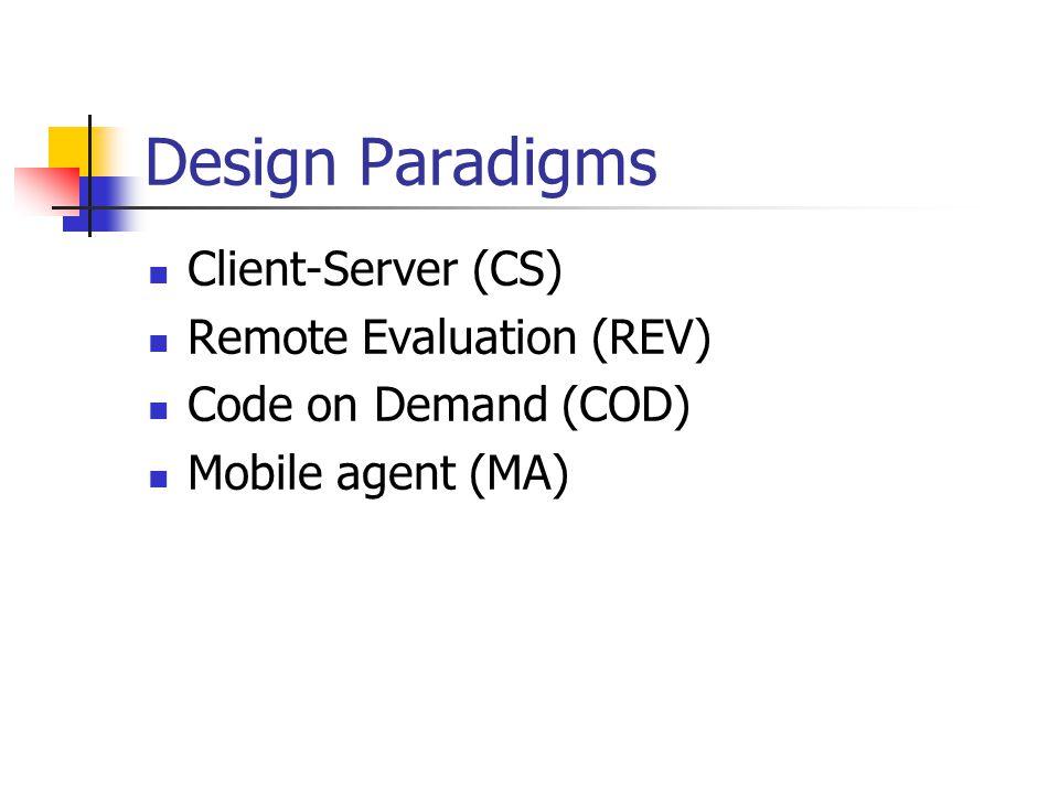 Design Paradigms Client-Server (CS) Remote Evaluation (REV) Code on Demand (COD) Mobile agent (MA)