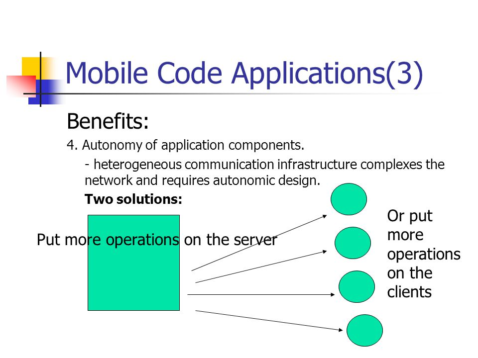 Mobile Code Applications(3) Benefits: 4. Autonomy of application components. - heterogeneous communication infrastructure complexes the network and re