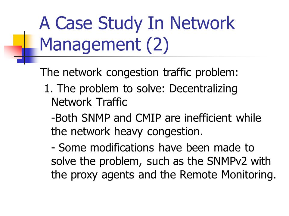 A Case Study In Network Management (2) The network congestion traffic problem: 1. The problem to solve: Decentralizing Network Traffic -Both SNMP and