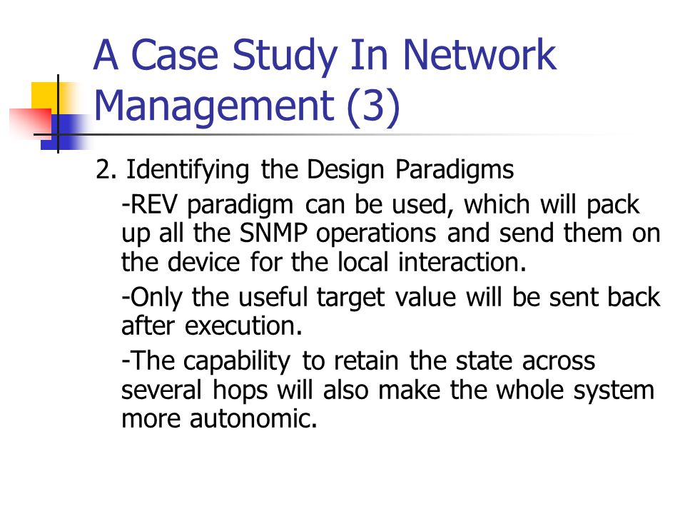 A Case Study In Network Management (3) 2. Identifying the Design Paradigms -REV paradigm can be used, which will pack up all the SNMP operations and s