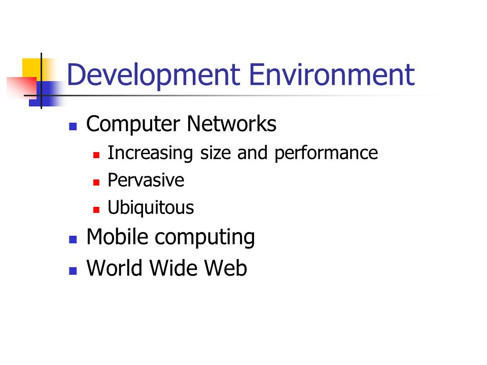Development Environment Computer Networks Increasing size and performance Pervasive Ubiquitous Mobile computing World Wide Web