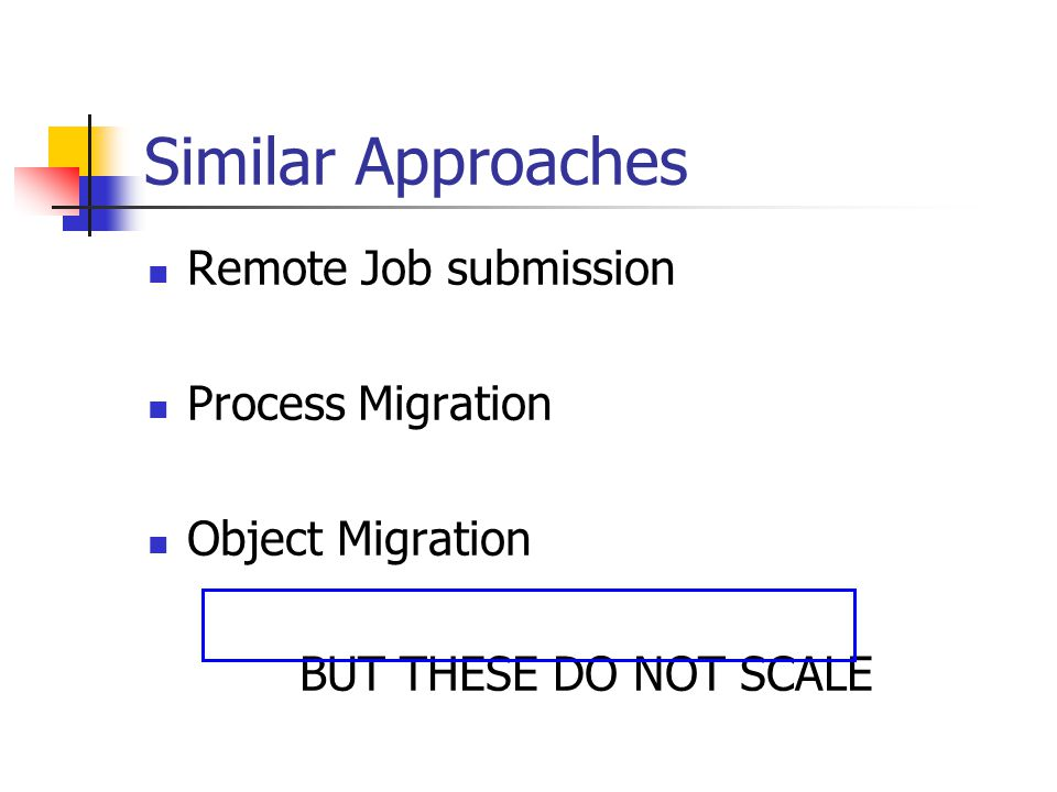 Similar Approaches Remote Job submission Process Migration Object Migration BUT THESE DO NOT SCALE