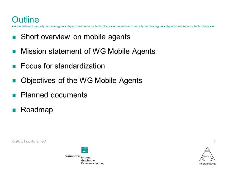 © 2005, Fraunhofer IGD 2 Outline n Short overview on mobile agents n Mission statement of WG Mobile Agents n Focus for standardization n Objectives of