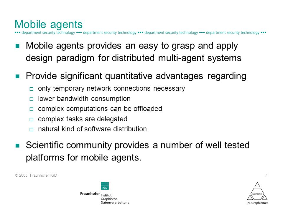© 2005, Fraunhofer IGD 4 Mobile agents n Mobile agents provides an easy to grasp and apply design paradigm for distributed multi-agent systems n Provide significant quantitative advantages regarding only temporary network connections necessary lower bandwidth consumption complex computations can be offloaded complex tasks are delegated natural kind of software distribution n Scientific community provides a number of well tested platforms for mobile agents.