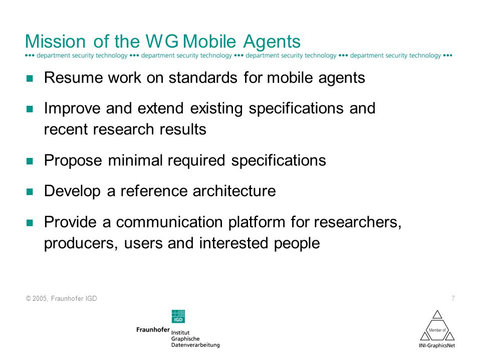 © 2005, Fraunhofer IGD 7 Mission of the WG Mobile Agents n Resume work on standards for mobile agents n Improve and extend existing specifications and recent research results n Propose minimal required specifications n Develop a reference architecture n Provide a communication platform for researchers, producers, users and interested people