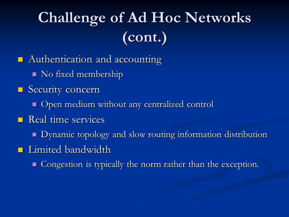 Challenge of Ad Hoc Networks (cont.) Authentication and accounting Authentication and accounting No fixed membership No fixed membership Security conc