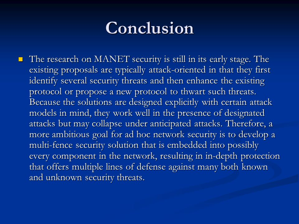 Conclusion The research on MANET security is still in its early stage. The existing proposals are typically attack-oriented in that they first identif