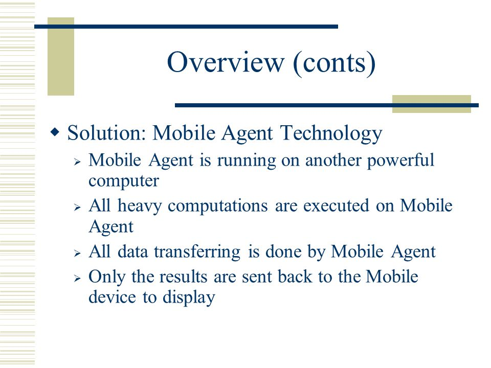Overview (conts) Solution: Mobile Agent Technology Mobile Agent is running on another powerful computer All heavy computations are executed on Mobile